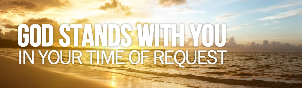 God Stands With You In Your Time of Request!